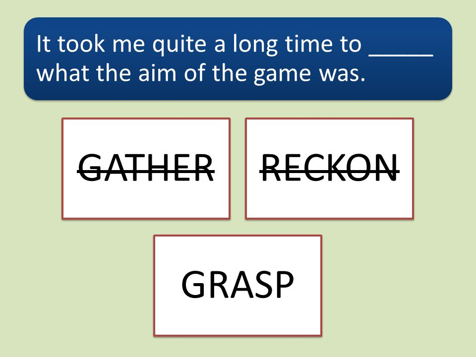 It took me quite a long time to _____ what the aim of the game was. GATHERRECKON GRASP