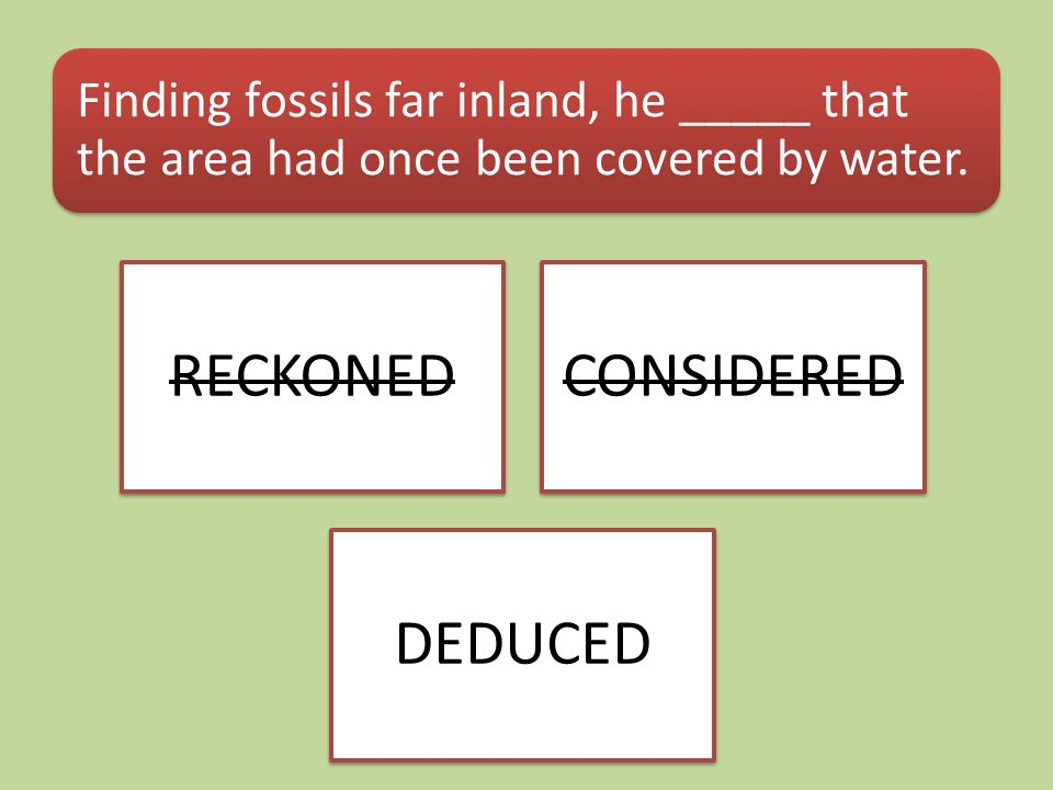 Finding fossils far inland, he _____ that the area had once been covered by water. RECKONEDCONSIDERED DEDUCED