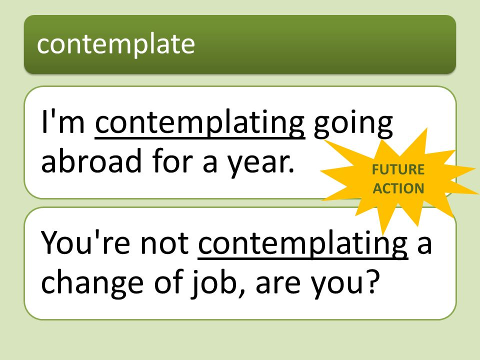 contemplate I'm contemplating going abroad for a year. You're not contemplating a change of job, are you? FUTURE ACTION