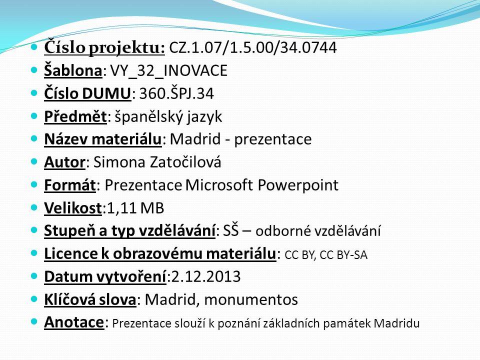 Číslo projektu: CZ.1.07/1.5.00/34.0744 Šablona: VY_32_INOVACE Číslo DUMU: 360.ŠPJ.34 Předmět: španělský jazyk Název materiálu: Madrid - prezentace Autor: Simona Zatočilová Formát: Prezentace Microsoft Powerpoint Velikost:1,11 MB Stupeň a typ vzdělávání: SŠ – odborné vzdělávání Licence k obrazovému materiálu: CC BY, CC BY-SA Datum vytvoření:2.12.2013 Klíčová slova: Madrid, monumentos Anotace: Prezentace slouží k poznání základních památek Madridu