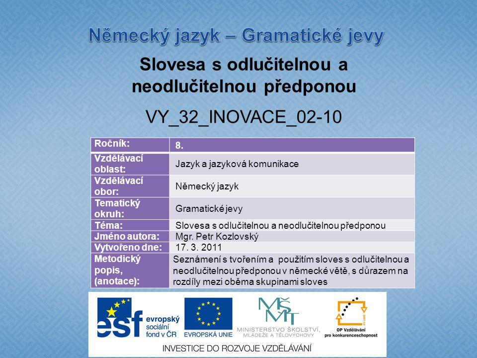 Slovesa s odlučitelnou a neodlučitelnou předponou VY_32_INOVACE_02-10 Ročník: 8. Vzdělávací oblast: Jazyk a jazyková komunikace Vzdělávací obor: Němec