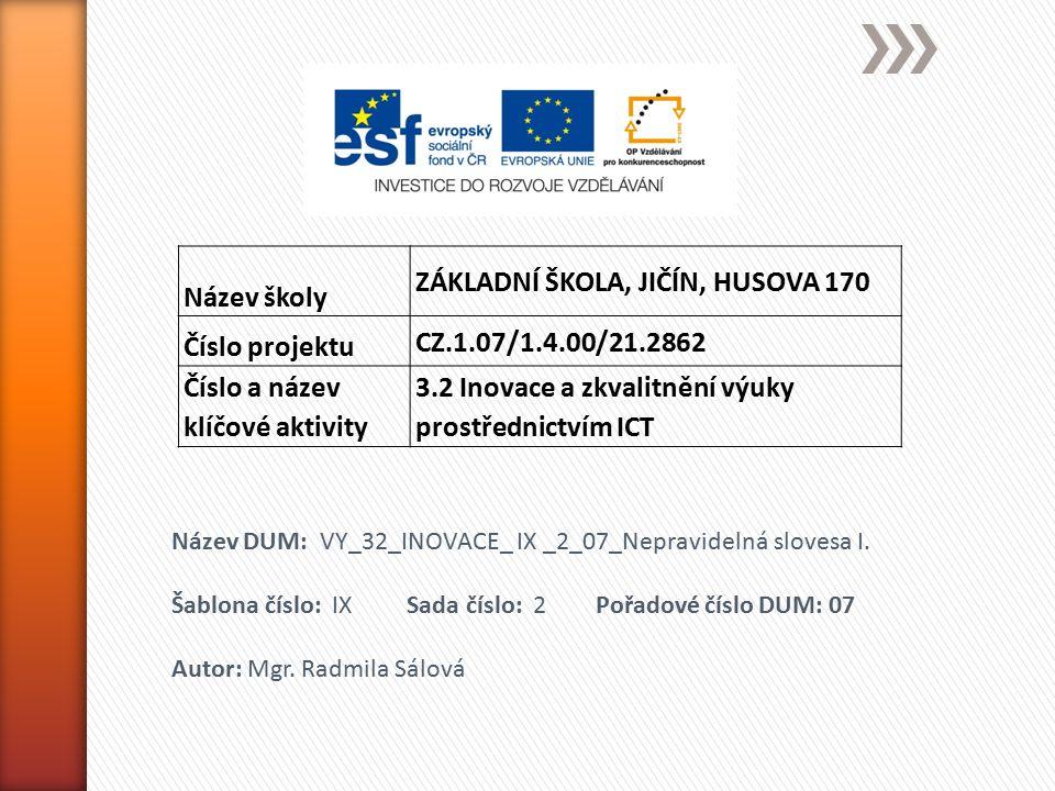 Název školy ZÁKLADNÍ ŠKOLA, JIČÍN, HUSOVA 170 Číslo projektu CZ.1.07/1.4.00/21.2862 Číslo a název klíčové aktivity 3.2 Inovace a zkvalitnění výuky prostřednictvím ICT Název DUM: VY_32_INOVACE_ IX _2_07_Nepravidelná slovesa I.