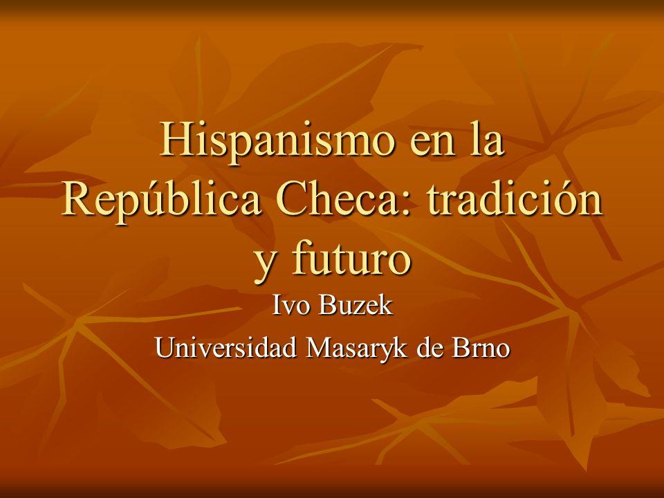 Hispanismo en la República Checa: tradición y futuro Ivo Buzek Universidad Masaryk de Brno