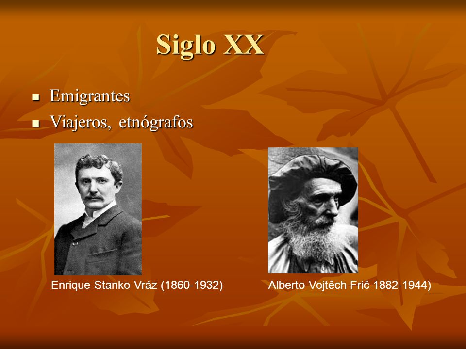 Siglo XX Emigrantes Emigrantes Viajeros, etnógrafos Viajeros, etnógrafos Alberto Vojtěch Frič 1882-1944)Enrique Stanko Vráz (1860-1932)