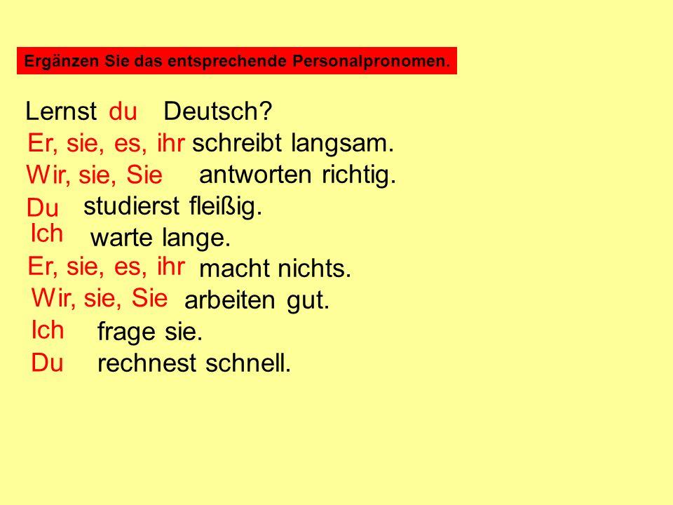 Ergänzen Sie das entsprechende Personalpronomen. Lernst Deutsch? schreibt langsam. antworten richtig. studierst fleißig. warte lange. macht nichts. ar