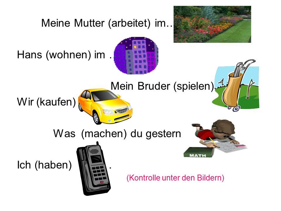 Meine Mutter (arbeitet) im….arbeitete Hans (wohnen) im …wohnte Mein Bruder (spielen)spielte Wir (kaufen) kauften Was (machen) du gestern machtest Ich (haben) hatte.