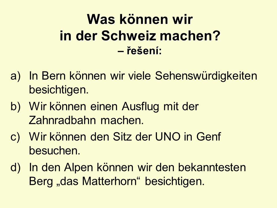 Was können wir in der Schweiz machen? – přeložte věty: a) a)V Bernu si můžeme prohlédnout hodně památek. b) b)Můžeme jet na výlet ozubenou dráhou. c)