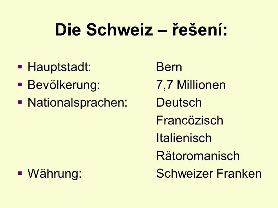 Die Schweiz – doplňte:  Hauptstadt:.………………….  Bevölkerung: …………………..  Nationalsprachen:..…………………..…………………..…………………..…………………..…………………  Währung:..……