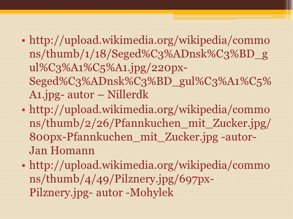 http://upload.wikimedia.org/wikipedia/commo ns/thumb/f/ff/Pe%C4%8Den%C3%A9_hov%C4 %9Bz%C3%AD_maso%2C_houskov%C3%A9_k nedl%C3%ADky.jpg/661px- Pe%C4%8Den%C3%A9_hov%C4%9Bz%C3%AD _maso%2C_houskov%C3%A9_knedl%C3%ADk y.jpg – Dezidor http://upload.wikimedia.org/wikipedia/commo ns/thumb/6/6a/Tvarohov%C3%A9_knedl%C3 %ADky_pln%C4%9Bn%C3%A9_jahodami.jpg/8 00px- Tvarohov%C3%A9_knedl%C3%ADky_pln%C4% 9Bn%C3%A9_jahodami.jpg – autor Nillerdk