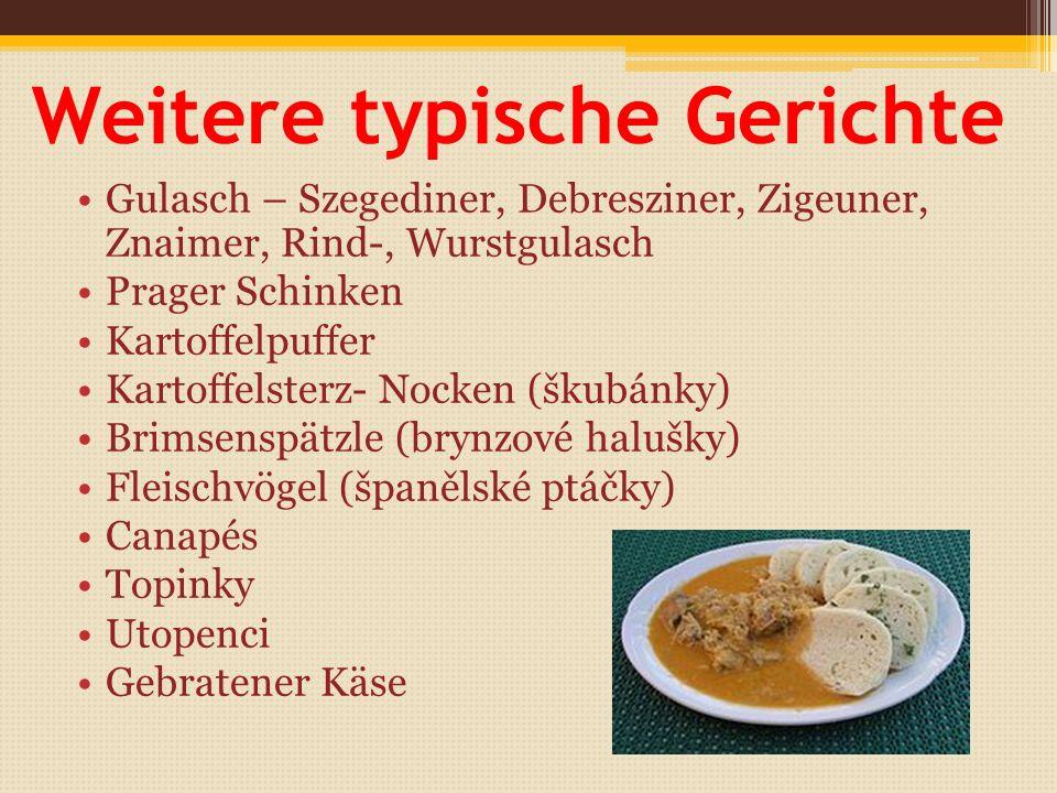 Weitere typische Gerichte Gulasch – Szegediner, Debresziner, Zigeuner, Znaimer, Rind-, Wurstgulasch Prager Schinken Kartoffelpuffer Kartoffelsterz- Nocken (škubánky) Brimsenspätzle (brynzové halušky) Fleischvögel (španělské ptáčky) Canapés Topinky Utopenci Gebratener Käse