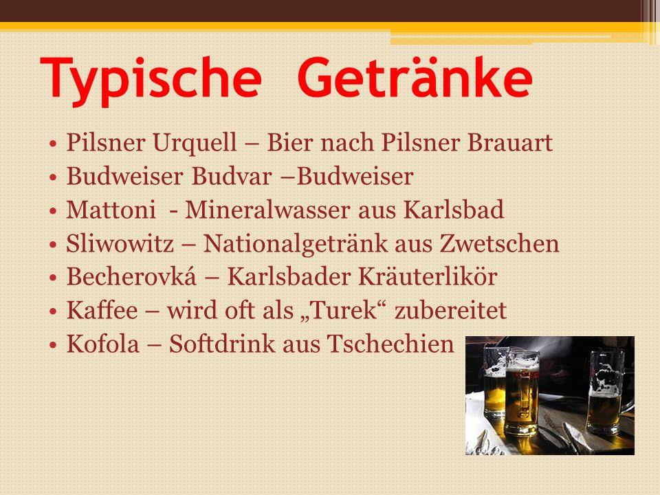 """Typische Getränke Pilsner Urquell – Bier nach Pilsner Brauart Budweiser Budvar –Budweiser Mattoni - Mineralwasser aus Karlsbad Sliwowitz – Nationalgetränk aus Zwetschen Becherovká – Karlsbader Kräuterlikör Kaffee – wird oft als """"Turek zubereitet Kofola – Softdrink aus Tschechien"""