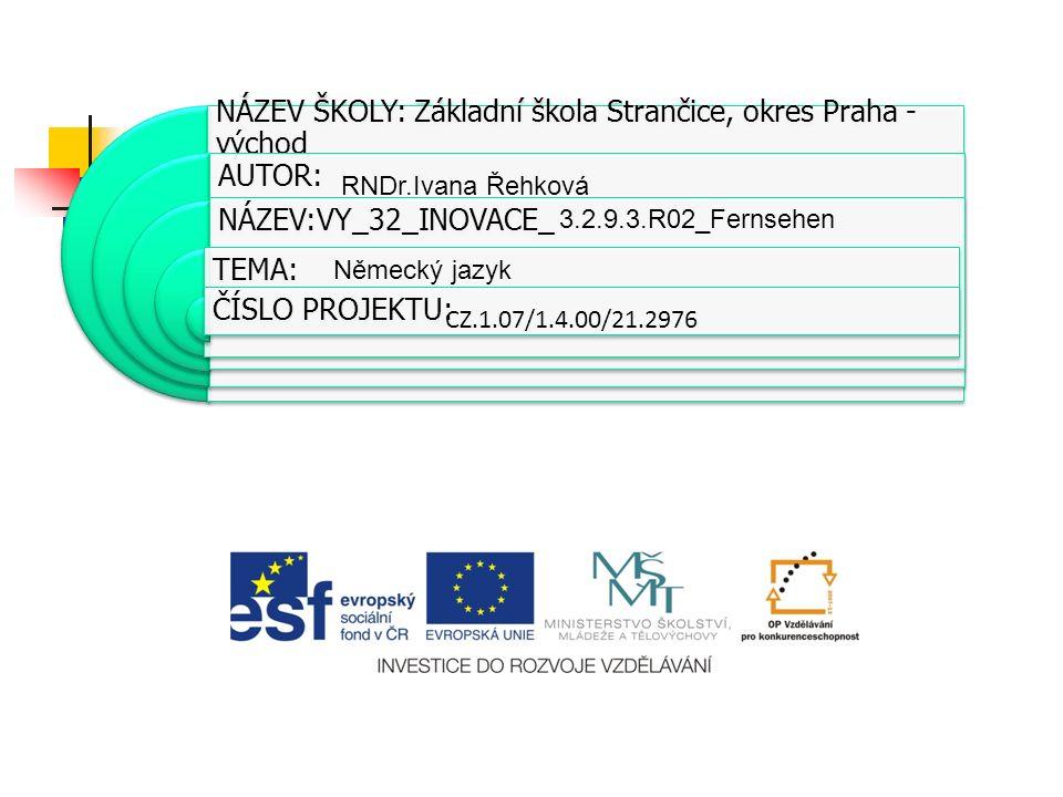 NÁZEV ŠKOLY: Základní škola Strančice, okres Praha - východ AUTOR: NÁZEV:VY_32_INOVACE_ TEMA: ČÍSLO PROJEKTU: CZ.1.07/1.4.00/21.2976 RNDr.Ivana Řehková 3.2.9.3.R02_Fernsehen Německý jazyk