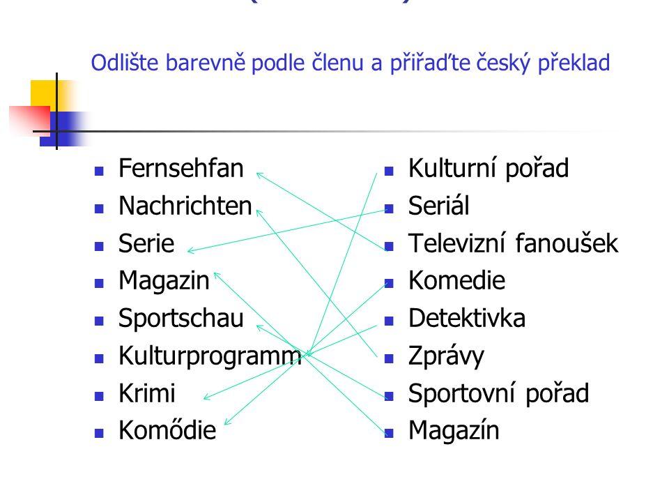 WőRTER ( Slovíčka): Odlište barevně podle členu a přiřaďte český překlad Fernsehfan Nachrichten Serie Magazin Sportschau Kulturprogramm Krimi Komődie