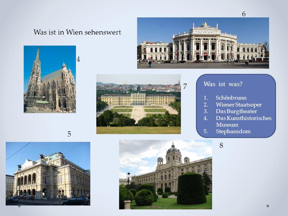 Was ist in Wien sehenswert 4 5 6 7 8 Was ist was? 1. Schönbrunn 2. Wiener Staatsoper 3. Das Burgtheater 4. Das Kunsthistorisches Museum 5. Stephansdom