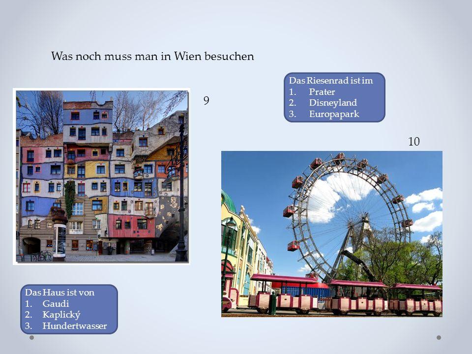 Was noch muss man in Wien besuchen 9 10 Das Haus ist von 1.Gaudi 2.Kaplický 3.Hundertwasser Das Riesenrad ist im 1. Prater 2. Disneyland 3. Europapark