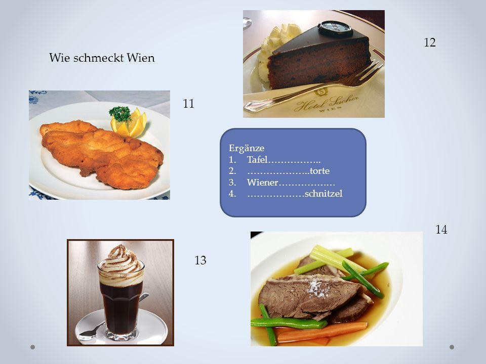 Wie schmeckt Wien 11 12 13 14 Ergänze 1.Tafel…………….. 2.………………..torte 3.Wiener……………… 4.………………schnitzel