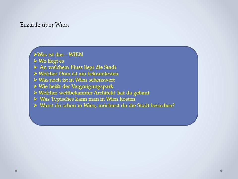 Erzähle über Wien  Was ist das – WIEN  Wo liegt es  An welchem Fluss liegt die Stadt  Welcher Dom ist am bekanntesten  Was noch ist in Wien sehenswert  Wie heißt der Vergnügungspark  Welcher weltbekannter Architekt hat da gebaut  Was Typisches kann man in Wien kosten  Warst du schon in Wien, möchtest du die Stadt besuchen?