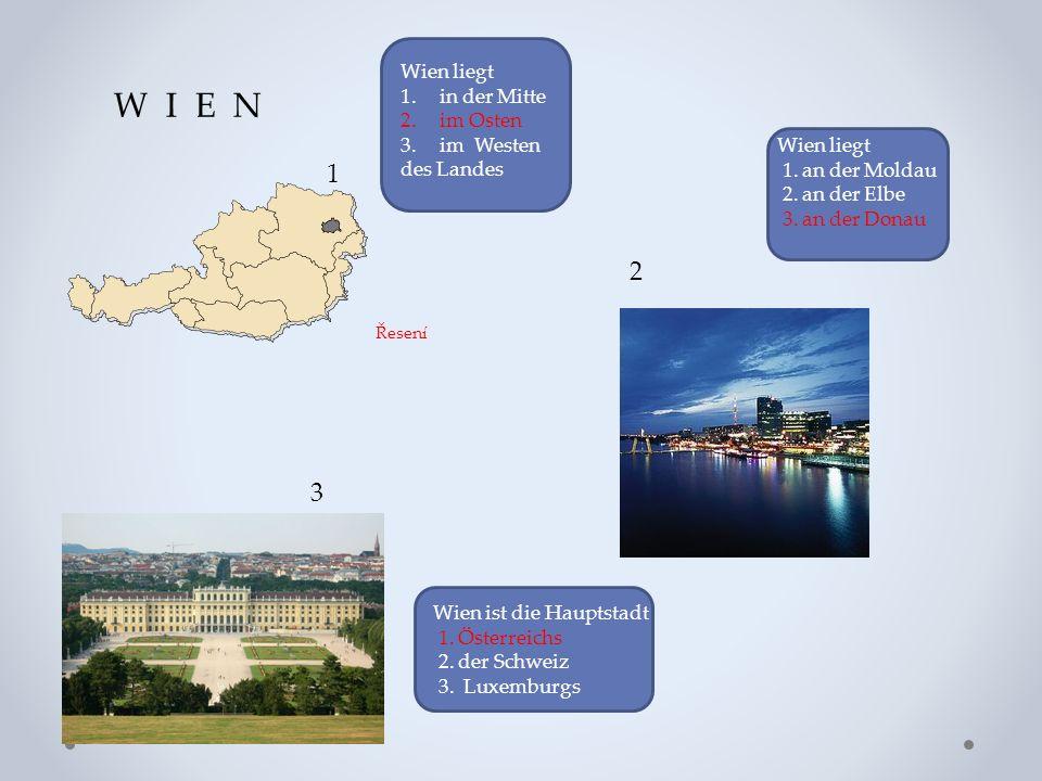 W I E N 1 2 3 Wien liegt 1. an der Moldau 2. an der Elbe 3. an der Donau Wien liegt 1.in der Mitte 2.im Osten 3.im Westen des Landes Wien ist die Haup