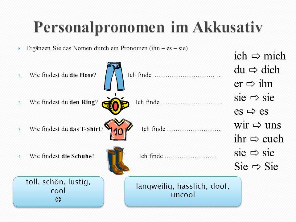  Ergänzen Sie das Nomen durch ein Pronomen (ihn – es – sie) 1. Wie findest du die Hose? Ich finde ……………………….... 2. Wie findest du den Ring? Ich finde