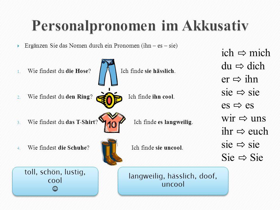  Ergänzen Sie das Nomen durch ein Pronomen (ihn – es – sie) 1. Wie findest du die Hose? Ich finde sie hässlich. 2. Wie findest du den Ring? Ich finde