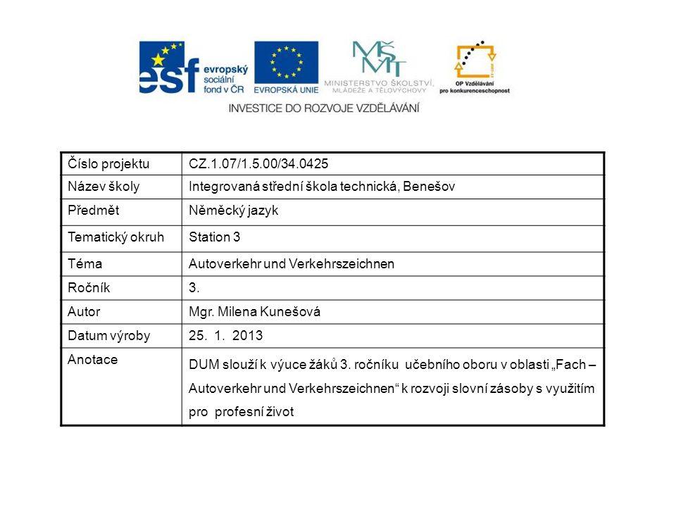 Číslo projektuCZ.1.07/1.5.00/34.0425 Název školyIntegrovaná střední škola technická, Benešov PředmětNěměcký jazyk Tematický okruhStation 3 TémaAutoverkehr und Verkehrszeichnen Ročník3.