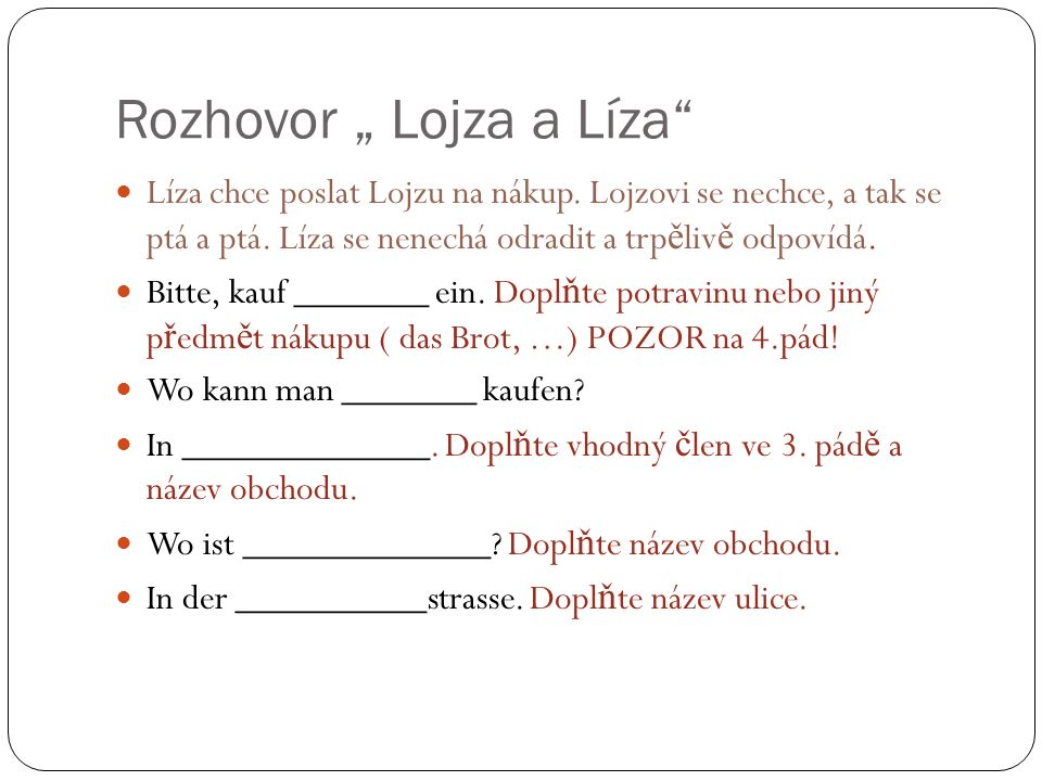 """Rozhovor """" Lojza a Líza"""" Líza chce poslat Lojzu na nákup. Lojzovi se nechce, a tak se ptá a ptá. Líza se nenechá odradit a trp ě liv ě odpovídá. Bitte"""