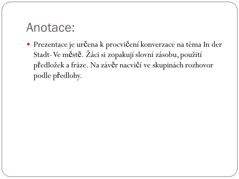 Anotace: Prezentace je ur č ena k procvi č ení konverzace na téma In der Stadt- Ve m ě st ě.