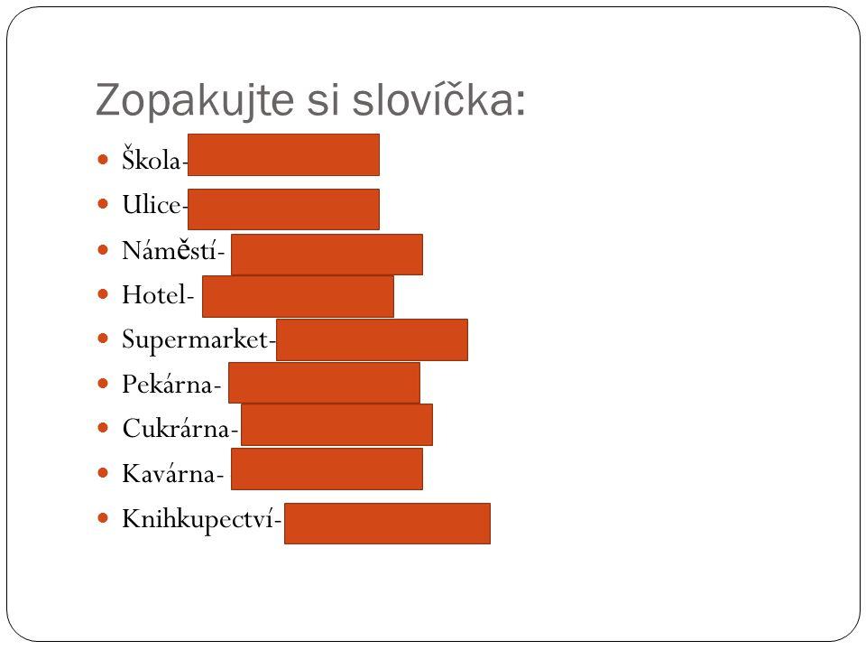 Zopakujte si slovíčka: Škola- die Schule Ulice- die Strasse Nám ě stí- der Platz Hotel- das Hotel Supermarket- der Supermarkt Pekárna- die Bäckerei Cukrárna- die Konditorei Kavárna- das Café Knihkupectví- die Buchhandlung