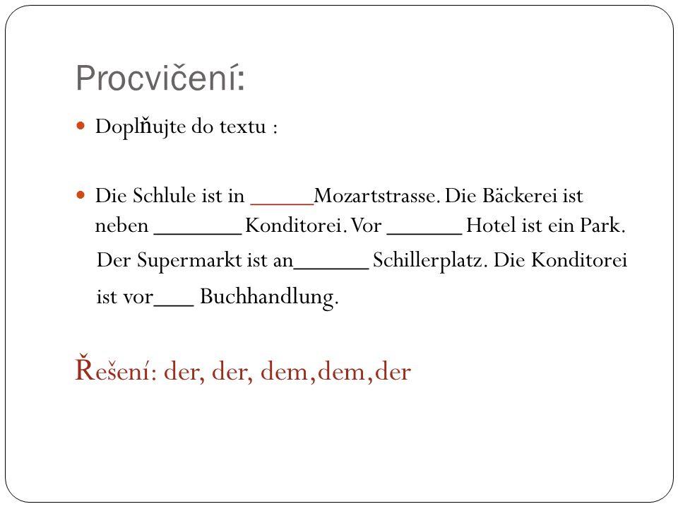 Procvičení: Dopl ň ujte do textu : Die Schlule ist in _____Mozartstrasse. Die Bäckerei ist neben _______ Konditorei. Vor ______ Hotel ist ein Park. De