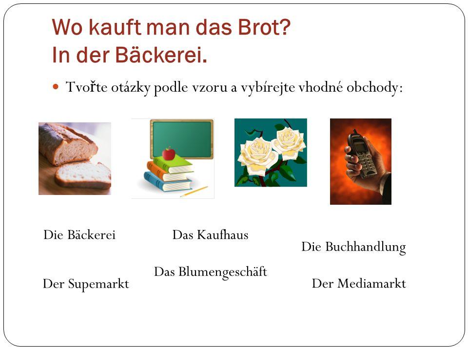 Wo kauft man das Brot? In der Bäckerei. Tvo ř te otázky podle vzoru a vybírejte vhodné obchody: Die Bäckerei Das Blumengeschäft Die Buchhandlung Der M