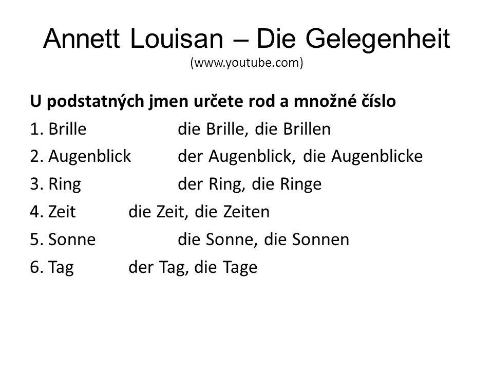 Annett Louisan – Die Gelegenheit (www.youtube.com) U podstatných jmen určete rod a množné číslo 1.Brilledie Brille, die Brillen 2.Augenblickder Augenb