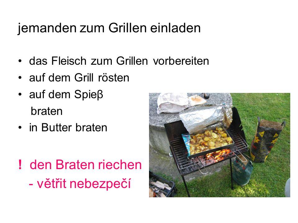 jemanden zum Grillen einladen das Fleisch zum Grillen vorbereiten auf dem Grill rösten auf dem Spieβ braten in Butter braten .