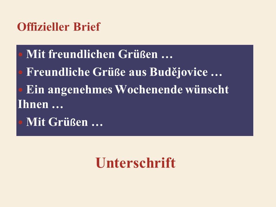 Offizieller Brief Mit freundlichen Grü ß en … Freundliche Grü ß e aus Budějovice … Ein angenehmes Wochenende wünscht Ihnen … Mit Grü ß en … Unterschrift