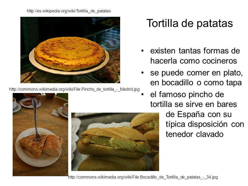 Tortilla de patatas existen tantas formas de hacerla como cocineros se puede comer en plato, en bocadillo o como tapa el famoso pincho de tortilla se sirve en bares de España con su típica disposición con tenedor clavado http://es.wikipedia.org/wiki/Tortilla_de_patatas http://commons.wikimedia.org/wiki/File:Pincho_de_tortilla_-_Madrid.jpg http://commons.wikimedia.org/wiki/File:Bocadillo_de_Tortilla_de_patatas_-_34.jpg