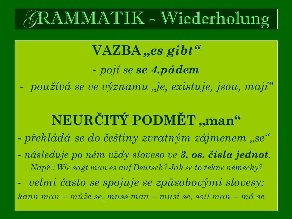 """G RAMMATIK - Wiederholung VAZBA """"es gibt - pojí se se 4.pádem - používá se ve významu """"je, existuje, jsou, mají NEURČITÝ PODMĚT """"man - překládá se do češtiny zvratným zájmenem """"se - následuje po něm vždy sloveso ve 3."""