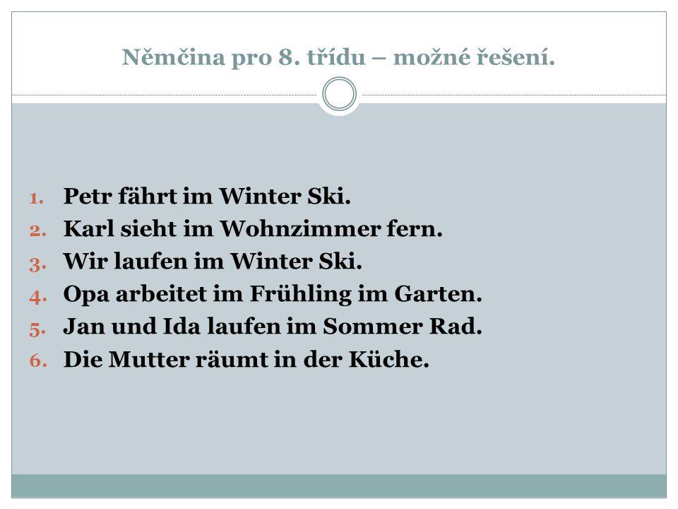 Němčina pro 8. třídu – možné řešení. 1. Petr fährt im Winter Ski. 2. Karl sieht im Wohnzimmer fern. 3. Wir laufen im Winter Ski. 4. Opa arbeitet im Fr