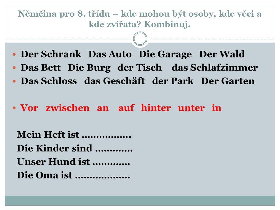 Němčina pro 8. třídu – kde mohou být osoby, kde věci a kde zvířata? Kombinuj. Der Schrank Das Auto Die Garage Der Wald Das Bett Die Burg der Tisch das