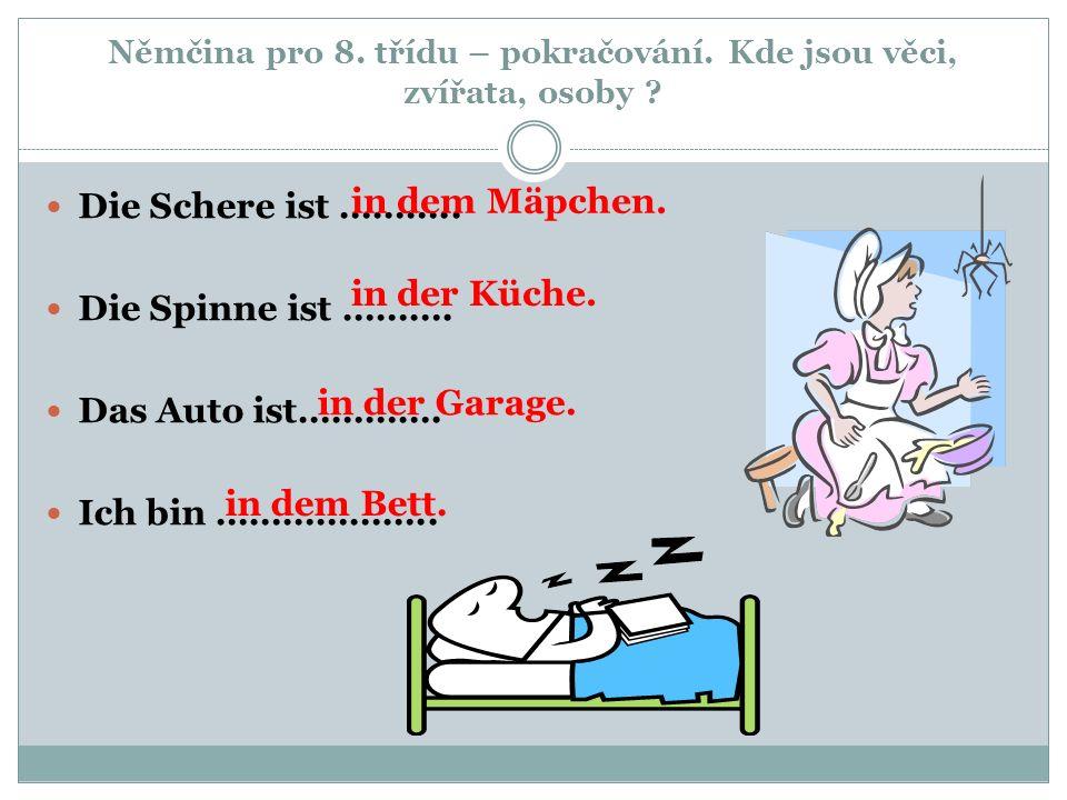 Němčina pro 8. třídu – pokračování. Kde jsou věci, zvířata, osoby ? Die Schere ist ……….. Die Spinne ist ………. Das Auto ist…………. Ich bin ……………….. in dem