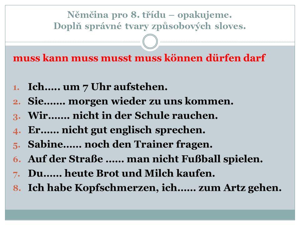 Němčina pro 8. třídu – opakujeme. Doplň správné tvary způsobových sloves. muss kann muss musst muss können dürfen darf 1. Ich….. um 7 Uhr aufstehen. 2
