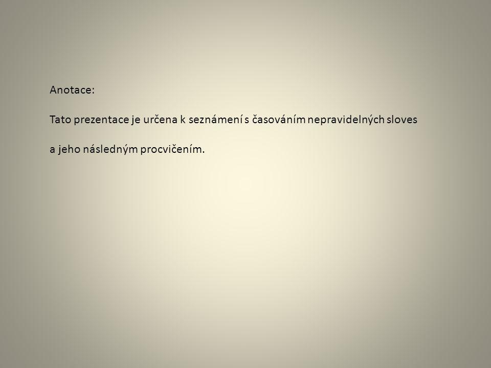 Anotace: Tato prezentace je určena k seznámení s časováním nepravidelných sloves a jeho následným procvičením.