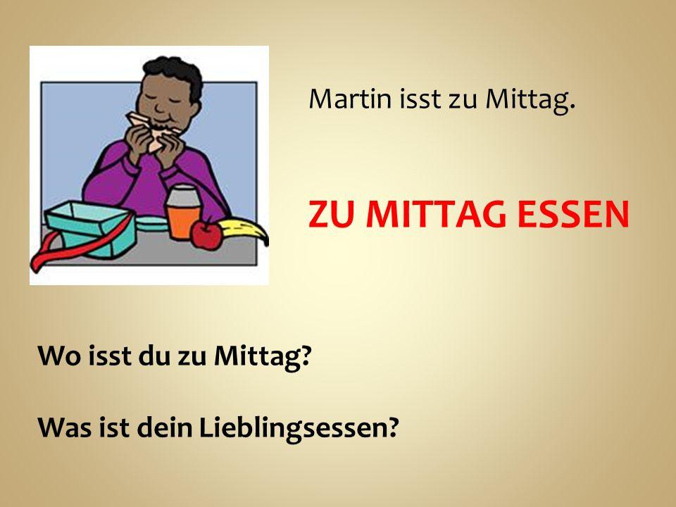 Martin isst zu Mittag. ZU MITTAG ESSEN Wo isst du zu Mittag? Was ist dein Lieblingsessen?