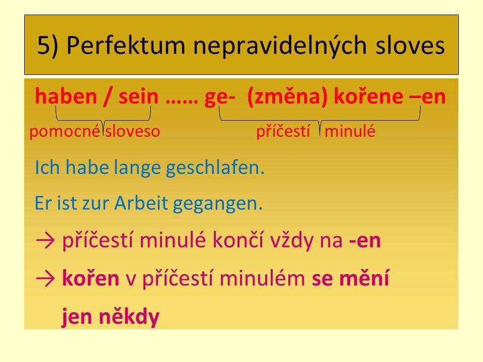 5) Perfektum nepravidelných sloves haben / sein …… ge- (změna) kořene –en pomocné sloveso příčestí minulé Ich habe lange geschlafen.