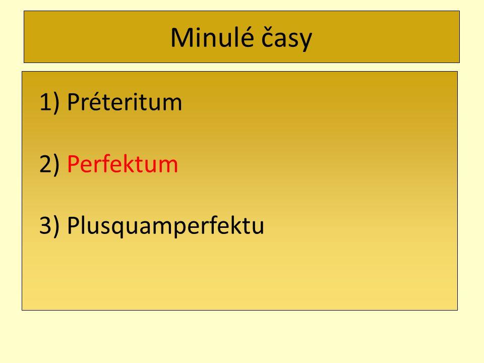 Minulé časy 1) Préteritum 2) Perfektum 3) Plusquamperfektu