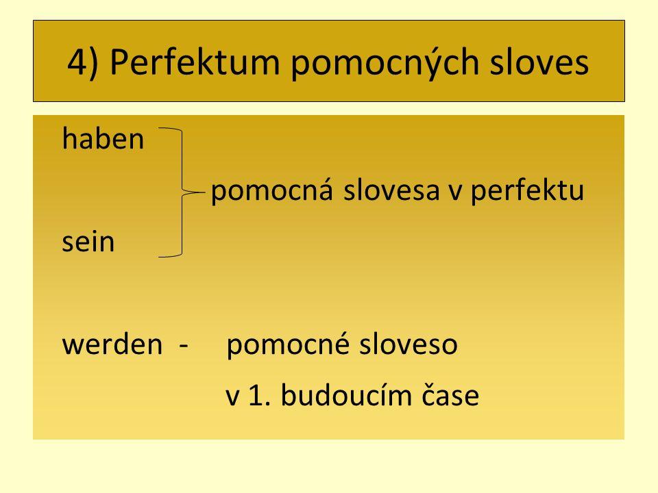 4) Perfektum pomocných sloves haben pomocná slovesa v perfektu sein werden - pomocné sloveso v 1.