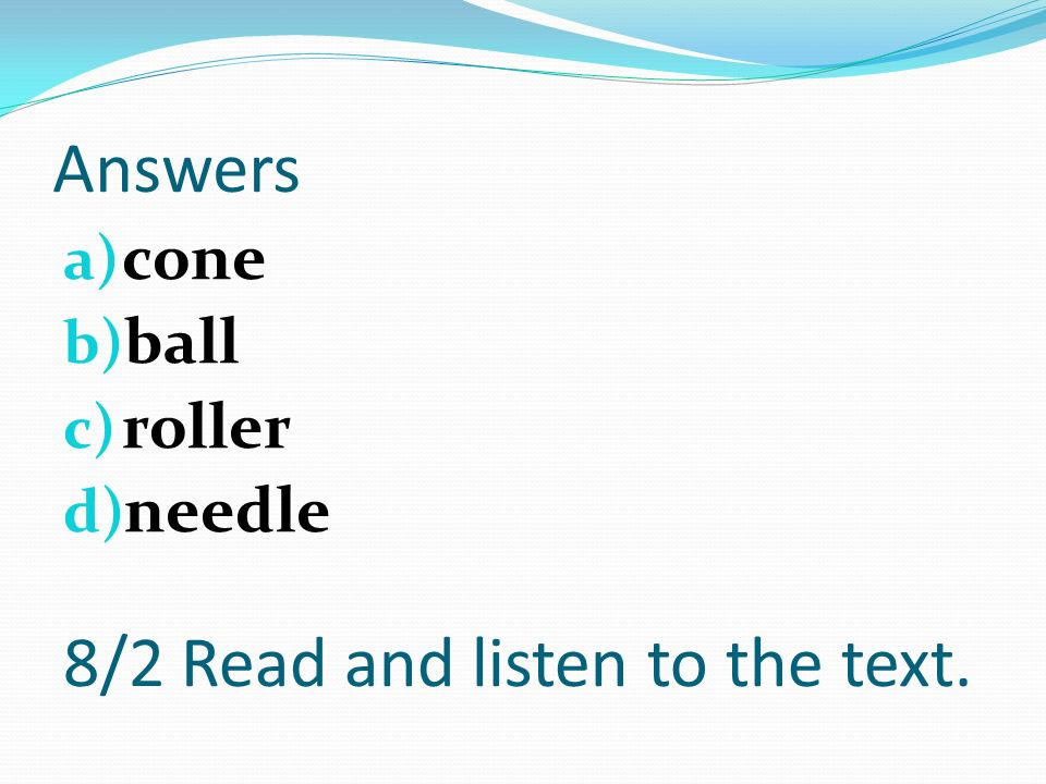 Answers a) cone b) ball c) roller d) needle 8/2 Read and listen to the text.