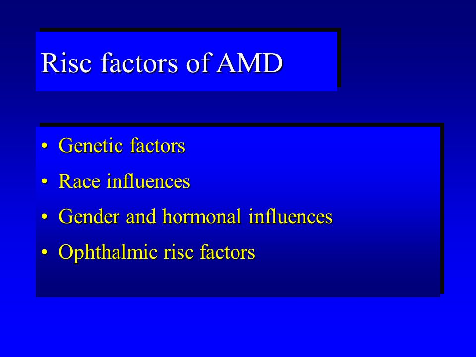 Risc factors of AMD Genetic factorsGenetic factors Race influencesRace influences Gender and hormonal influencesGender and hormonal influences Ophthalmic risc factorsOphthalmic risc factors Genetic factorsGenetic factors Race influencesRace influences Gender and hormonal influencesGender and hormonal influences Ophthalmic risc factorsOphthalmic risc factors