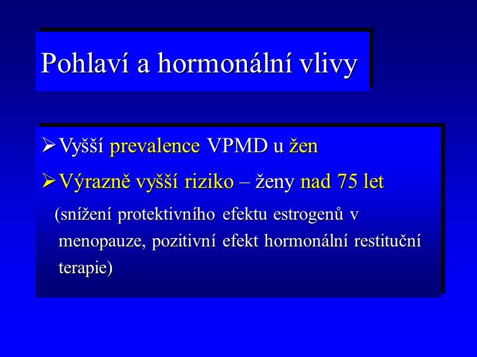  Vyšší prevalence VPMD u žen  Výrazně vyšší riziko – ženy nad 75 let (snížení protektivního efektu estrogenů v menopauze, pozitivní efekt hormonální restituční terapie) (snížení protektivního efektu estrogenů v menopauze, pozitivní efekt hormonální restituční terapie)  Vyšší prevalence VPMD u žen  Výrazně vyšší riziko – ženy nad 75 let (snížení protektivního efektu estrogenů v menopauze, pozitivní efekt hormonální restituční terapie) (snížení protektivního efektu estrogenů v menopauze, pozitivní efekt hormonální restituční terapie) Pohlaví a hormonální vlivy