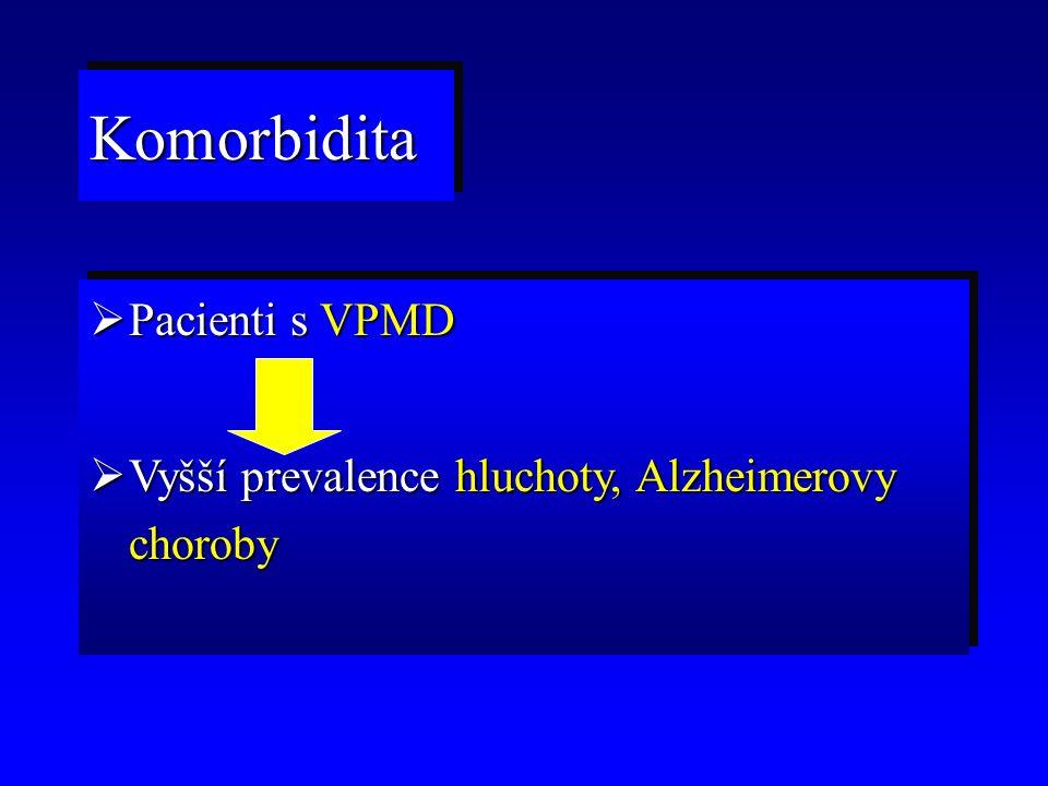  Pacienti s VPMD  Vyšší prevalence hluchoty, Alzheimerovy choroby  Pacienti s VPMD  Vyšší prevalence hluchoty, Alzheimerovy choroby KomorbiditaKom