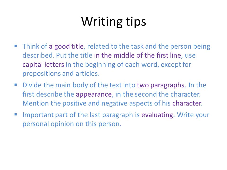 Writing tips  Think of a good title, related to the task and the person being described. Put the title in the middle of the first line, use capital l