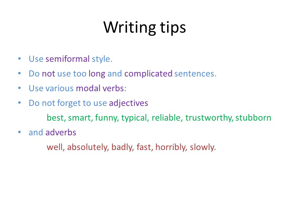 Writing tips Use semiformal style. Do not use too long and complicated sentences. Use various modal verbs: Do not forget to use adjectives best, smart
